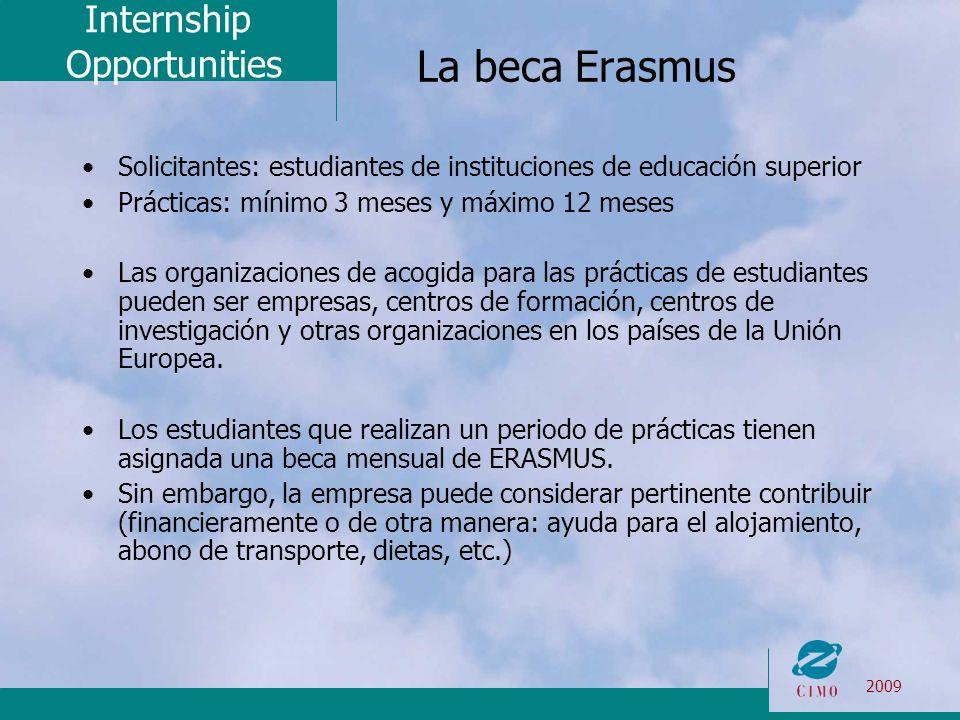 Internship Opportunities 2009 La beca Erasmus Solicitantes: estudiantes de instituciones de educación superior Prácticas: mínimo 3 meses y máximo 12 meses Las organizaciones de acogida para las prácticas de estudiantes pueden ser empresas, centros de formación, centros de investigación y otras organizaciones en los países de la Unión Europea.