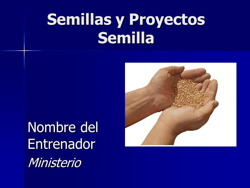 Semillas y Proyectos Semilla Nombre del Entrenador Ministerio