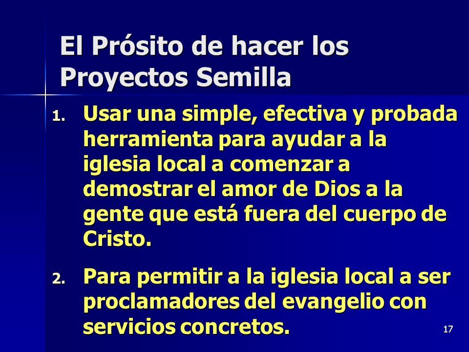 17 El Prósito de hacer los Proyectos Semilla 1. Usar una simple, efectiva y probada herramienta para ayudar a la iglesia local a comenzar a demostrar