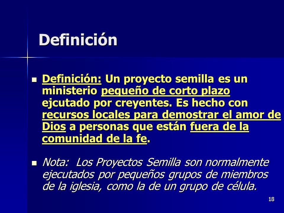 18 Definición Definición: Un proyecto semilla es un ministerio pequeño de corto plazo ejcutado por creyentes. Es hecho con recursos locales para demos