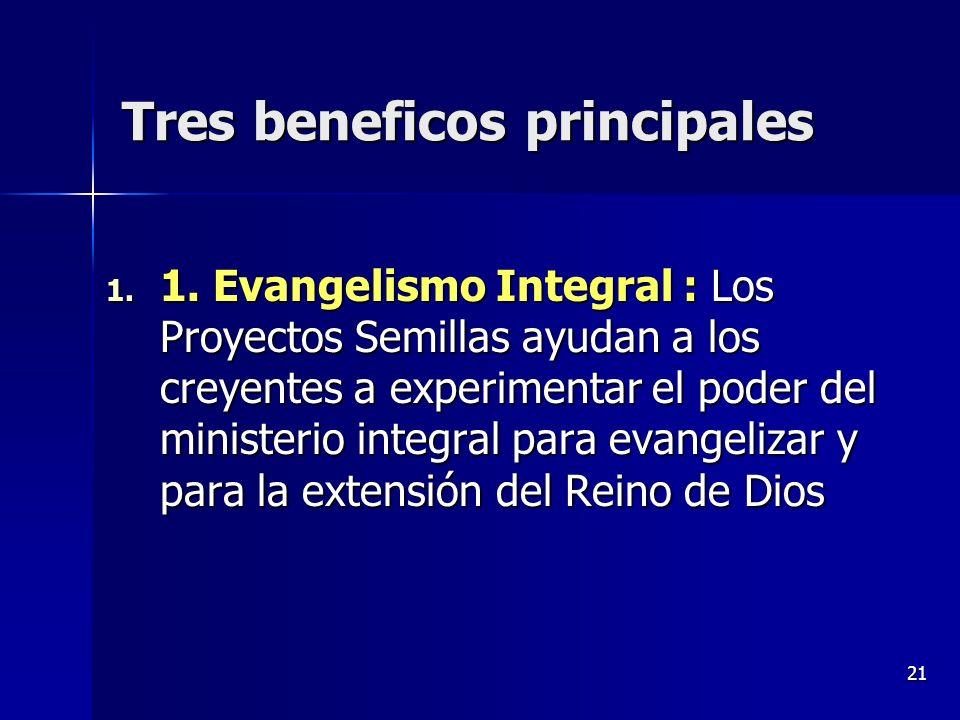 21 Tres beneficos principales 1. 1. Evangelismo Integral : Los Proyectos Semillas ayudan a los creyentes a experimentar el poder del ministerio integr