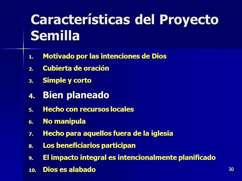30 Características del Proyecto Semilla 1. Motivado por las intenciones de Dios 2. Cubierta de oración 3. Simple y corto 4. Bien planeado 5. Hecho con