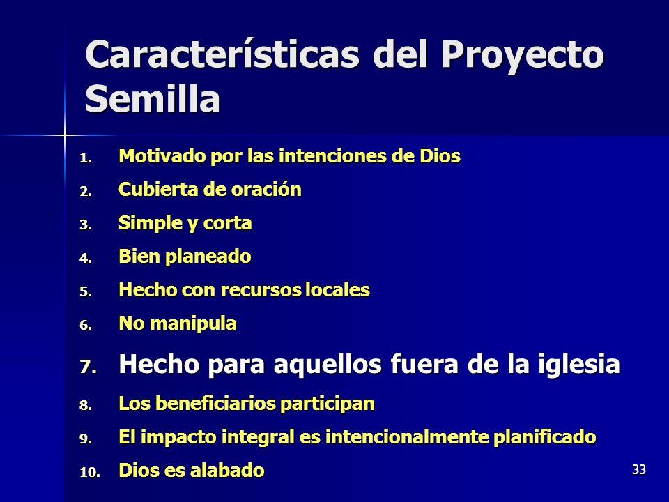 33 Características del Proyecto Semilla 1. Motivado por las intenciones de Dios 2. Cubierta de oración 3. Simple y corta 4. Bien planeado 5. Hecho con
