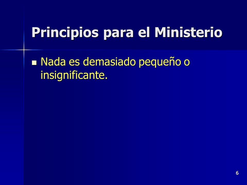 6 Principios para el Ministerio Nada es demasiado pequeño o insignificante. Nada es demasiado pequeño o insignificante.
