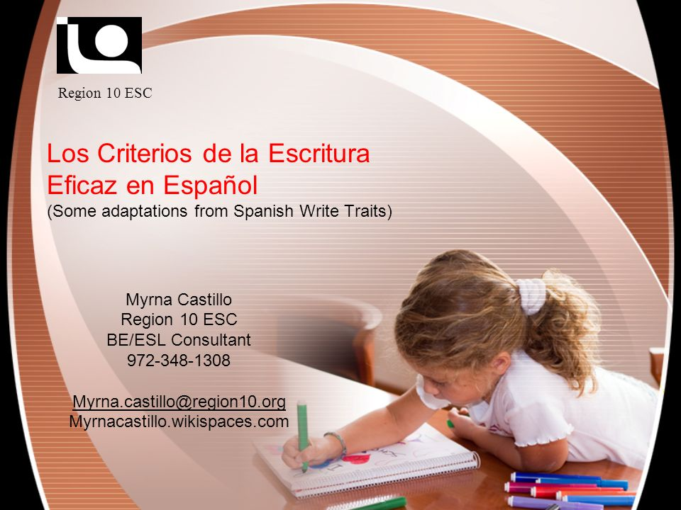 Los Criterios de la Escritura Eficaz en Español (Some adaptations from Spanish Write Traits) Myrna Castillo Region 10 ESC BE/ESL Consultant 972-348-13