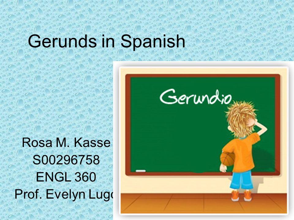 Gerunds in Spanish Rosa M. Kasse S00296758 ENGL 360 Prof. Evelyn Lugo