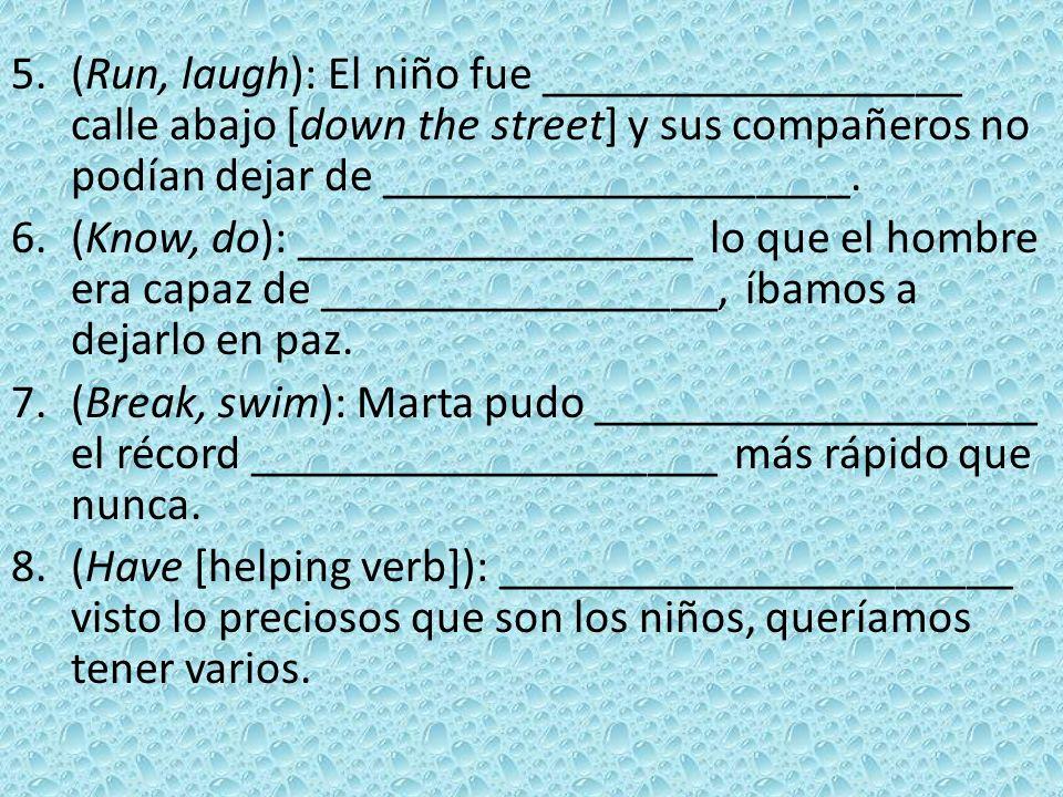 5.(Run, laugh): El niño fue __________________ calle abajo [down the street] y sus compañeros no podían dejar de ____________________. 6.(Know, do): _