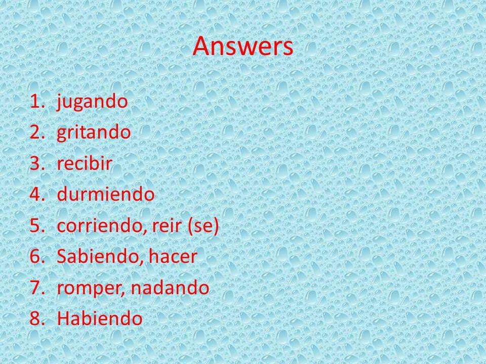 Answers 1.jugando 2.gritando 3.recibir 4.durmiendo 5.corriendo, reir (se) 6.Sabiendo, hacer 7.romper, nadando 8.Habiendo