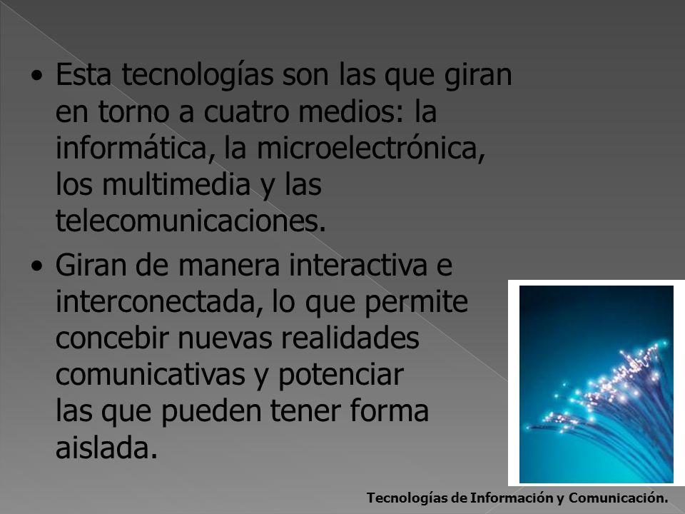 Esta tecnologías son las que giran en torno a cuatro medios: la informática, la microelectrónica, los multimedia y las telecomunicaciones. Giran de ma