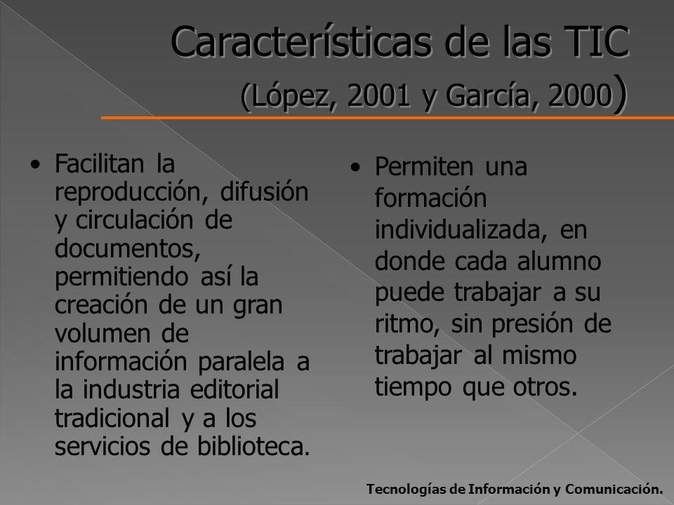 Características de las TIC (López, 2001 y García, 2000 ) Facilitan la reproducción, difusión y circulación de documentos, permitiendo así la creación