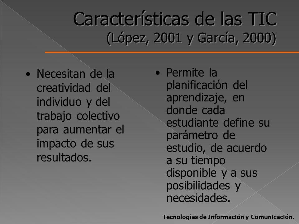 Características de las TIC (López, 2001 y García, 2000) Necesitan de la creatividad del individuo y del trabajo colectivo para aumentar el impacto de