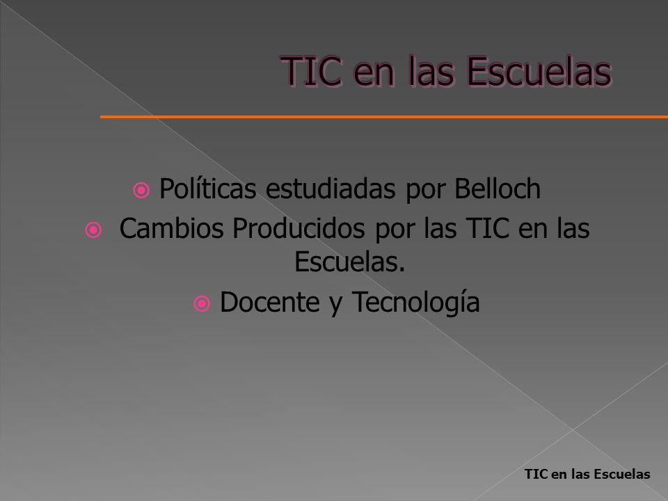 Políticas estudiadas por Belloch Cambios Producidos por las TIC en las Escuelas. Docente y Tecnología TIC en las Escuelas