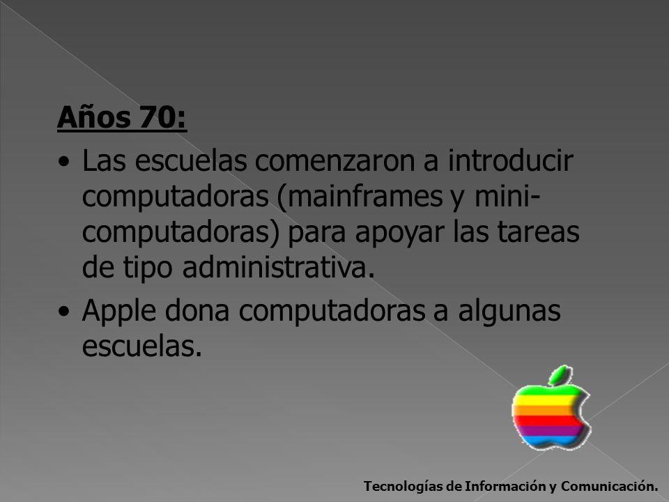 Años 70: Las escuelas comenzaron a introducir computadoras (mainframes y mini- computadoras) para apoyar las tareas de tipo administrativa. Apple dona