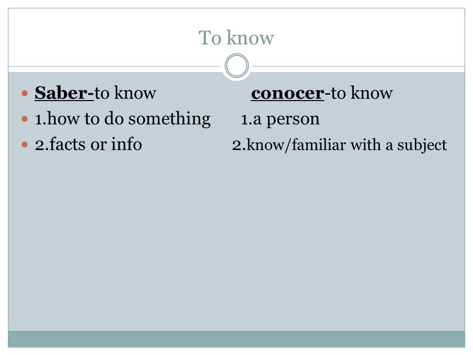 To know Saber-to know conocer-to know 1.how to do something 1.a person 2.facts or info 2.