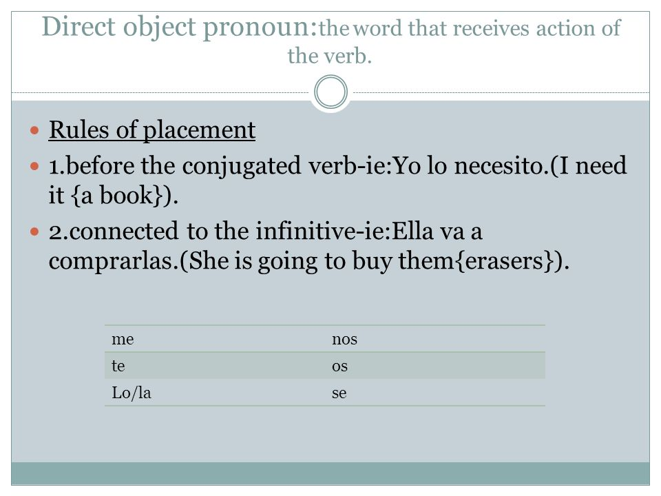 Direct object pronoun: the word that receives action of the verb. Rules of placement 1.before the conjugated verb-ie:Yo lo necesito.(I need it {a book