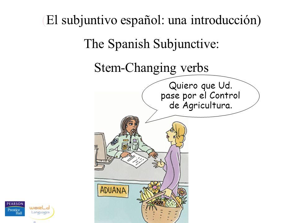 (El subjuntivo español: una introducción) The Spanish Subjunctive: Stem-Changing verbs Quiero que Ud. pase por el Control de Agricultura.