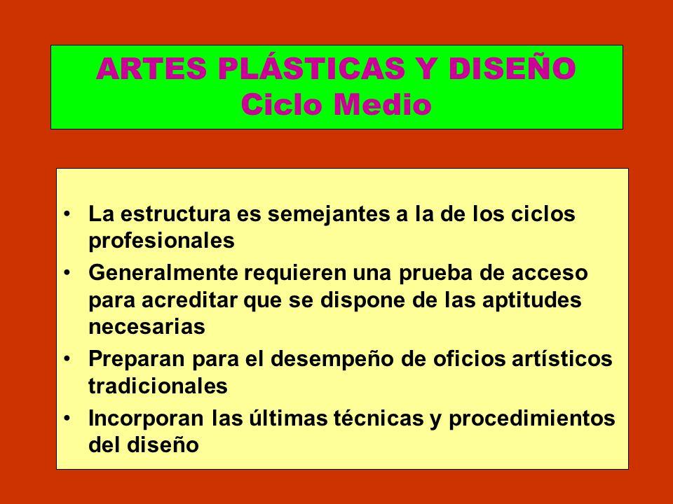 ARTES PLÁSTICAS Y DISEÑO Ciclo Medio La estructura es semejantes a la de los ciclos profesionales Generalmente requieren una prueba de acceso para acr