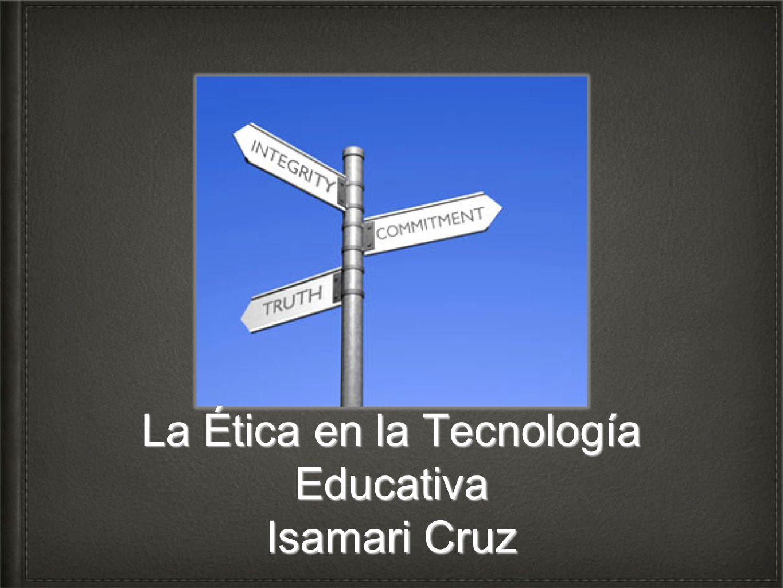 La Ética en la Tecnología Educativa Isamari Cruz