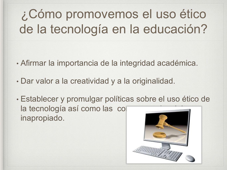 ¿Cómo promovemos el uso ético de la tecnología en la educación? Afirmar la importancia de la integridad académica. Dar valor a la creatividad y a la o