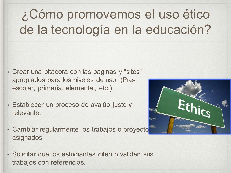 ¿Cómo promovemos el uso ético de la tecnología en la educación? Crear una bitácora con las páginas y sites apropiados para los niveles de uso. (Pre- e