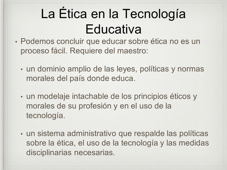 La Ética en la Tecnología Educativa Podemos concluir que educar sobre ética no es un proceso fácil. Requiere del maestro: un dominio amplio de las ley