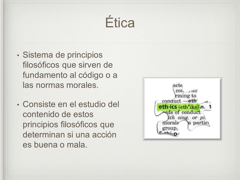 Ética Sistema de principios filosóficos que sirven de fundamento al código o a las normas morales. Consiste en el estudio del contenido de estos princ