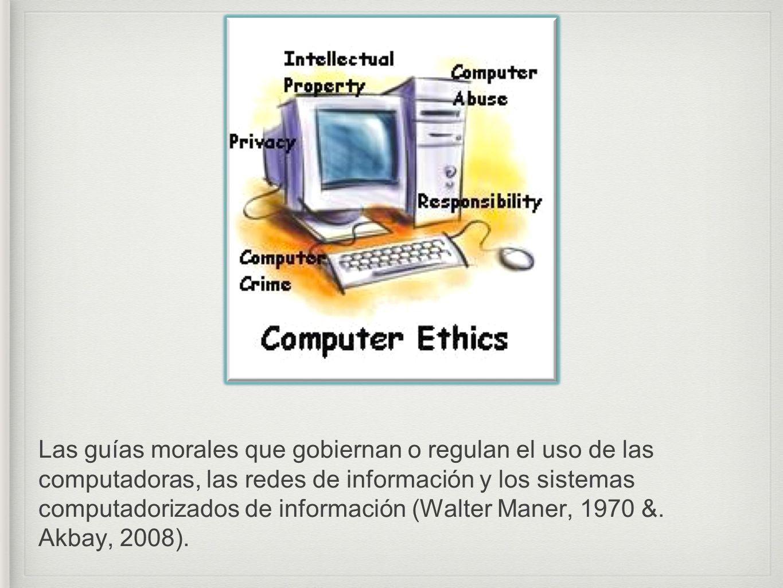 Las guías morales que gobiernan o regulan el uso de las computadoras, las redes de información y los sistemas computadorizados de información (Walter