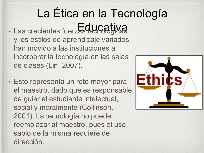 La Ética en la Tecnología Educativa Las crecientes fuerzas tecnológicas y los estilos de aprendizaje variados han movido a las instituciones a incorpo