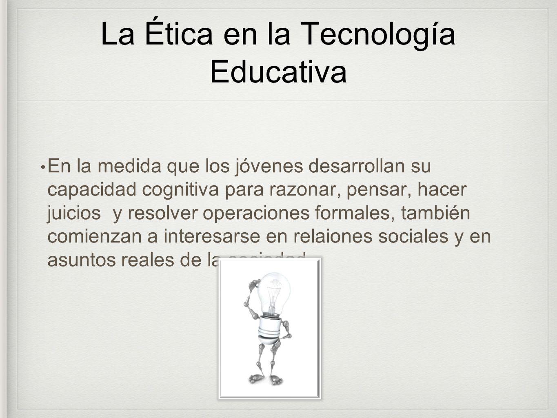 La Ética en la Tecnología Educativa En la medida que los jóvenes desarrollan su capacidad cognitiva para razonar, pensar, hacer juicios y resolver ope