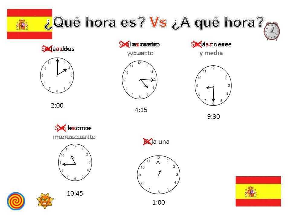 Son las dos 2:00 Son las cuatro y cuarto 4:15 Son las nueve y media 9:30 Son las once menos cuarto 10:45 Es la una 1:00 A las dos A las cuatro y cuart