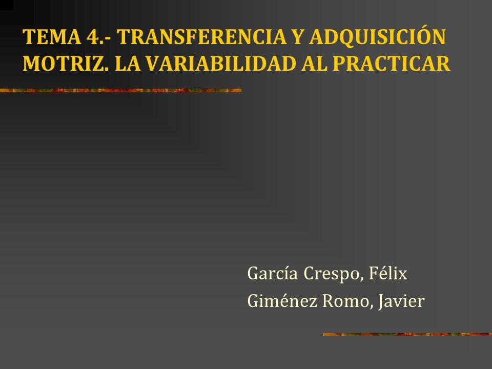 TEMA 4.- TRANSFERENCIA Y ADQUISICIÓN MOTRIZ. LA VARIABILIDAD AL PRACTICAR García Crespo, Félix Giménez Romo, Javier