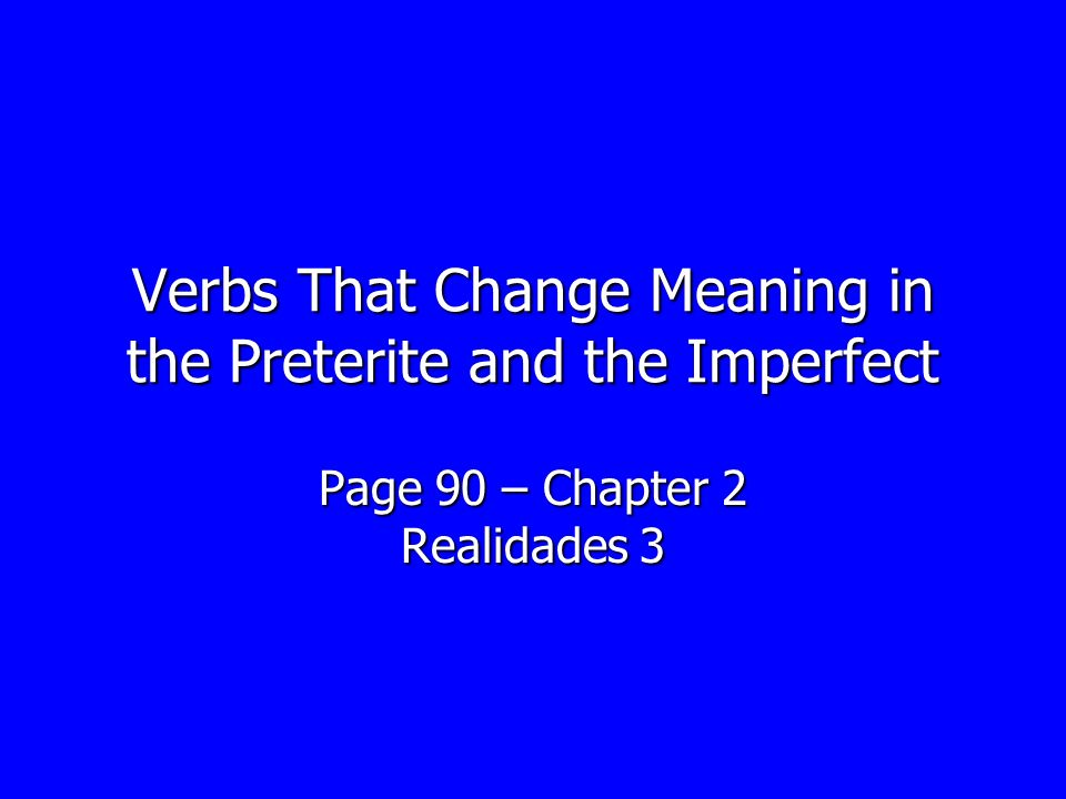 Verbs That Change Meaning in the Preterite and the Imperfect Page 90 – Chapter 2 Realidades 3