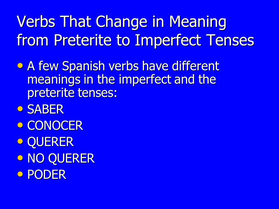 Verbs That Change in Meaning from Preterite to Imperfect Tenses A few Spanish verbs have different meanings in the imperfect and the preterite tenses: