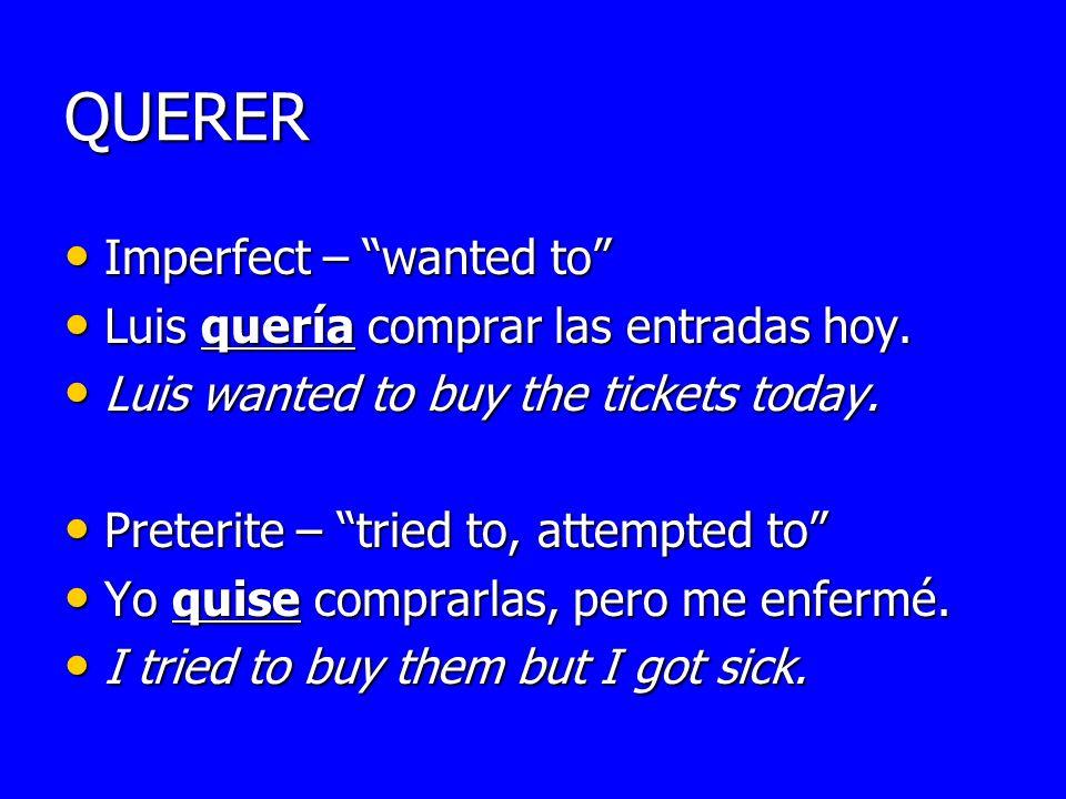 QUERER Imperfect – wanted to Imperfect – wanted to Luis quería comprar las entradas hoy. Luis quería comprar las entradas hoy. Luis wanted to buy the