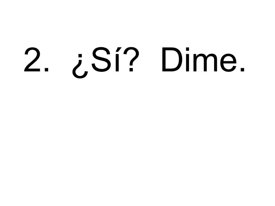 2. ¿Sí? Dime.