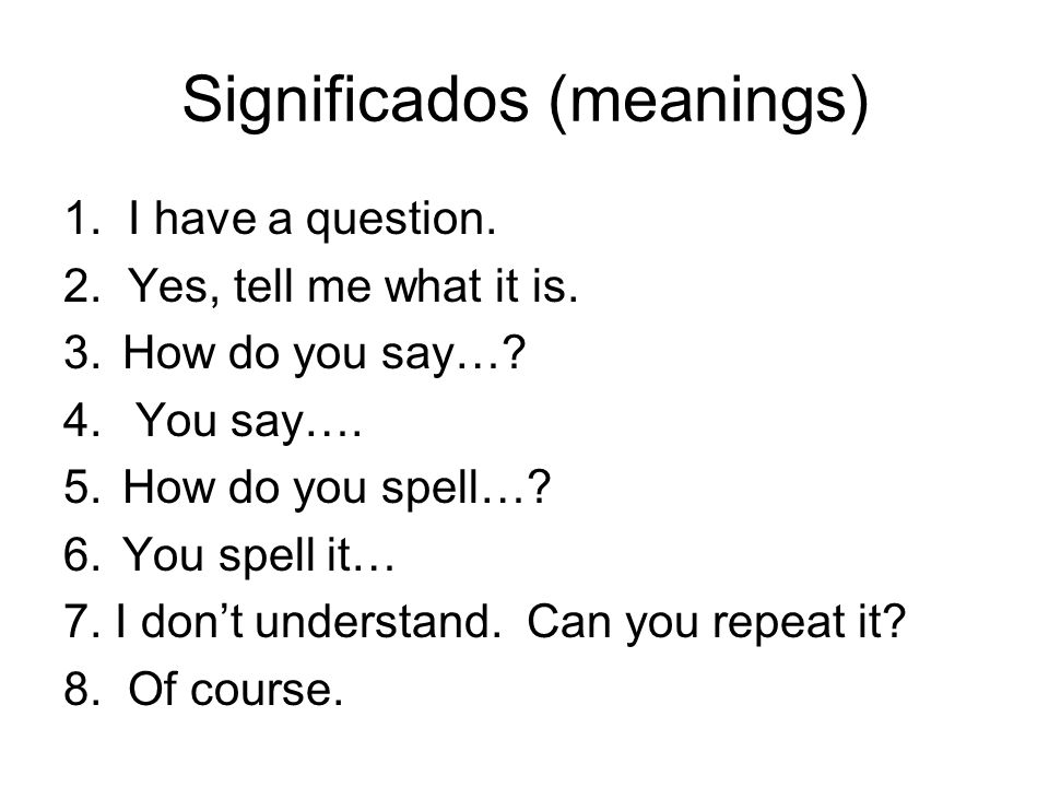 Significados (meanings) 1. I have a question. 2. Yes, tell me what it is. 3.How do you say…? 4. You say…. 5.How do you spell…? 6.You spell it… 7. I do