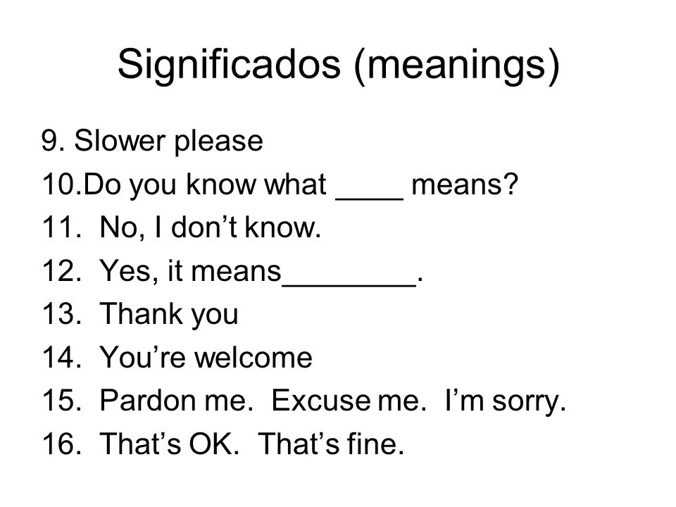 Significados (meanings) 9. Slower please 10.Do you know what ____ means? 11. No, I dont know. 12. Yes, it means________. 13. Thank you 14. Youre welco