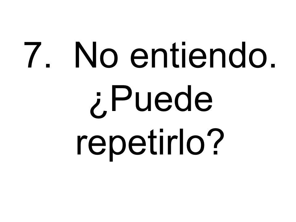 7. No entiendo. ¿Puede repetirlo?