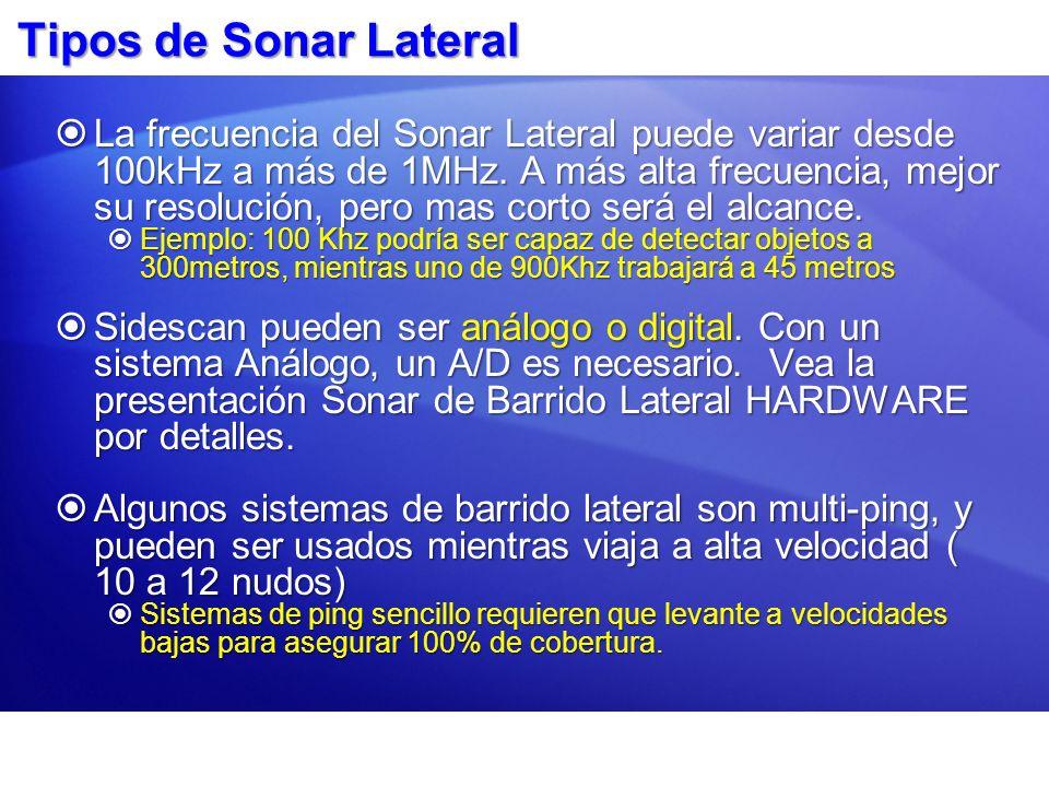 Tipos de Sonar Lateral La frecuencia del Sonar Lateral puede variar desde 100kHz a más de 1MHz. A más alta frecuencia, mejor su resolución, pero mas c