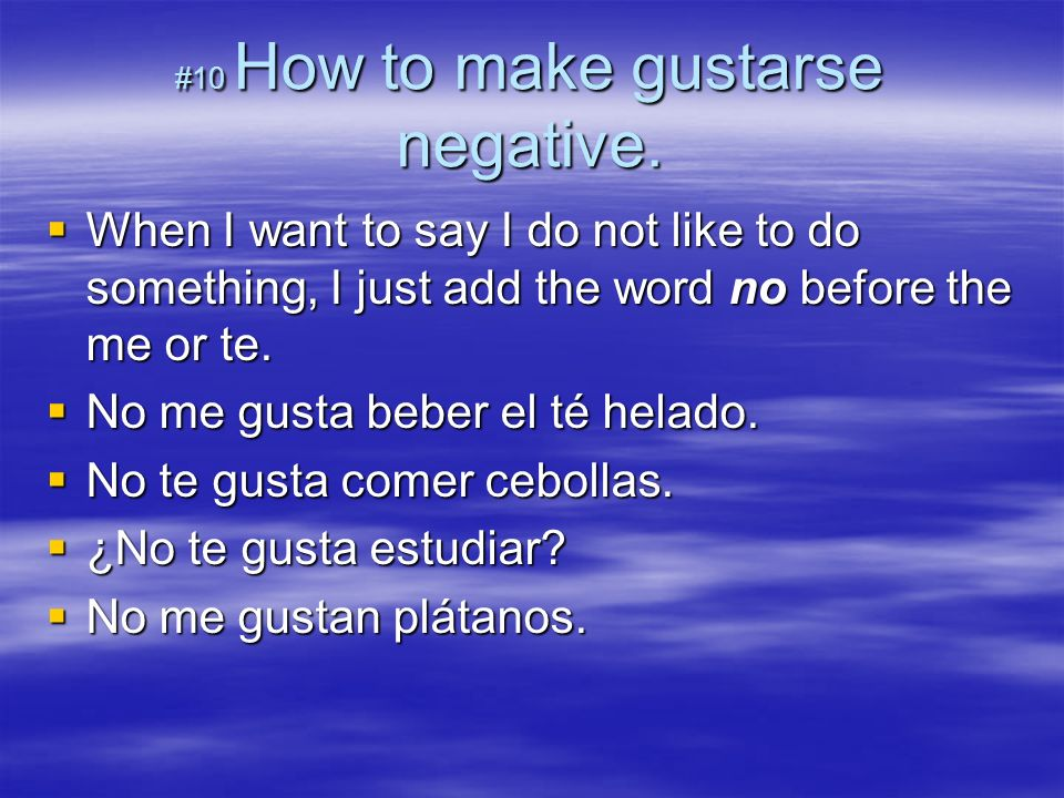 #10 How to make gustarse negative. When I want to say I do not like to do something, I just add the word no before the me or te. When I want to say I