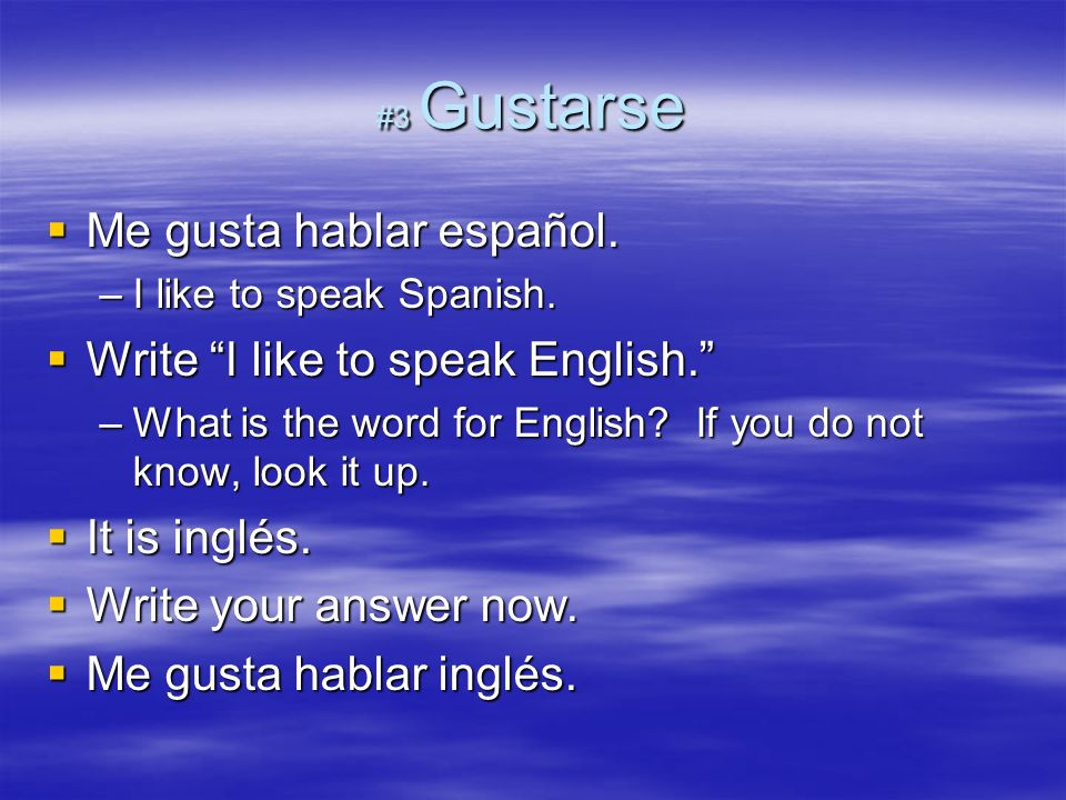 #3 Gustarse Me gusta hablar español. Me gusta hablar español. –I like to speak Spanish. Write I like to speak English. Write I like to speak English.