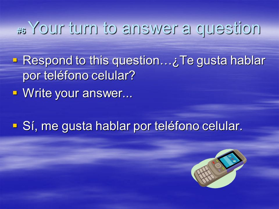 #6 Your turn to answer a question Respond to this question…¿Te gusta hablar por teléfono celular? Respond to this question…¿Te gusta hablar por teléfo