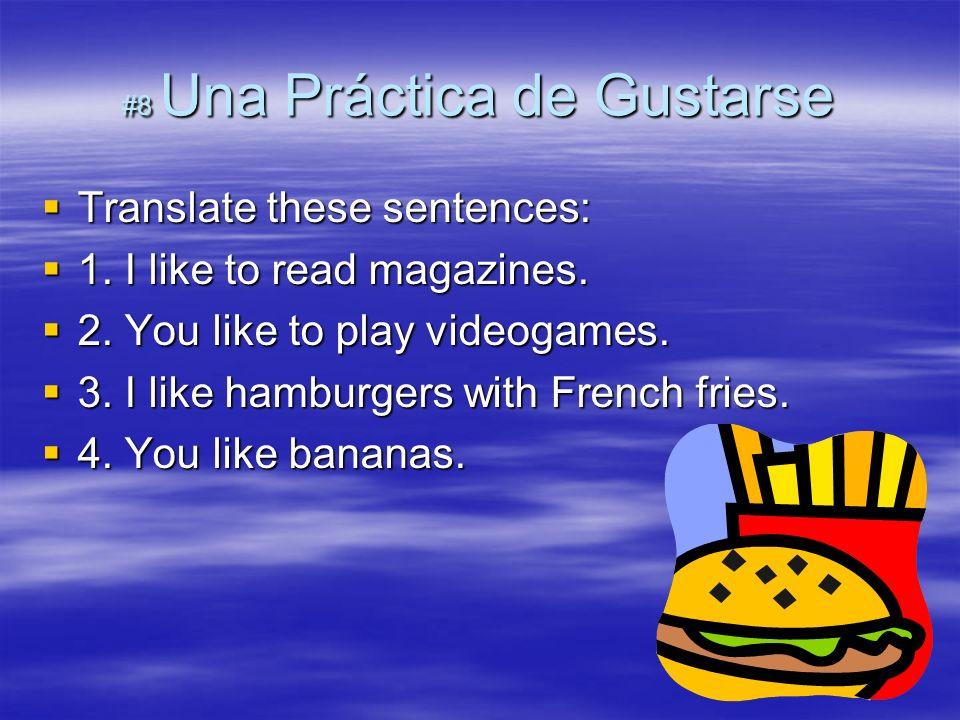 #8 Una Práctica de Gustarse Translate these sentences: Translate these sentences: 1. I like to read magazines. 1. I like to read magazines. 2. You lik