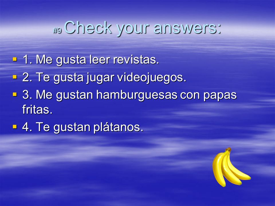 #9 Check your answers: 1. Me gusta leer revistas. 1. Me gusta leer revistas. 2. Te gusta jugar videojuegos. 2. Te gusta jugar videojuegos. 3. Me gusta