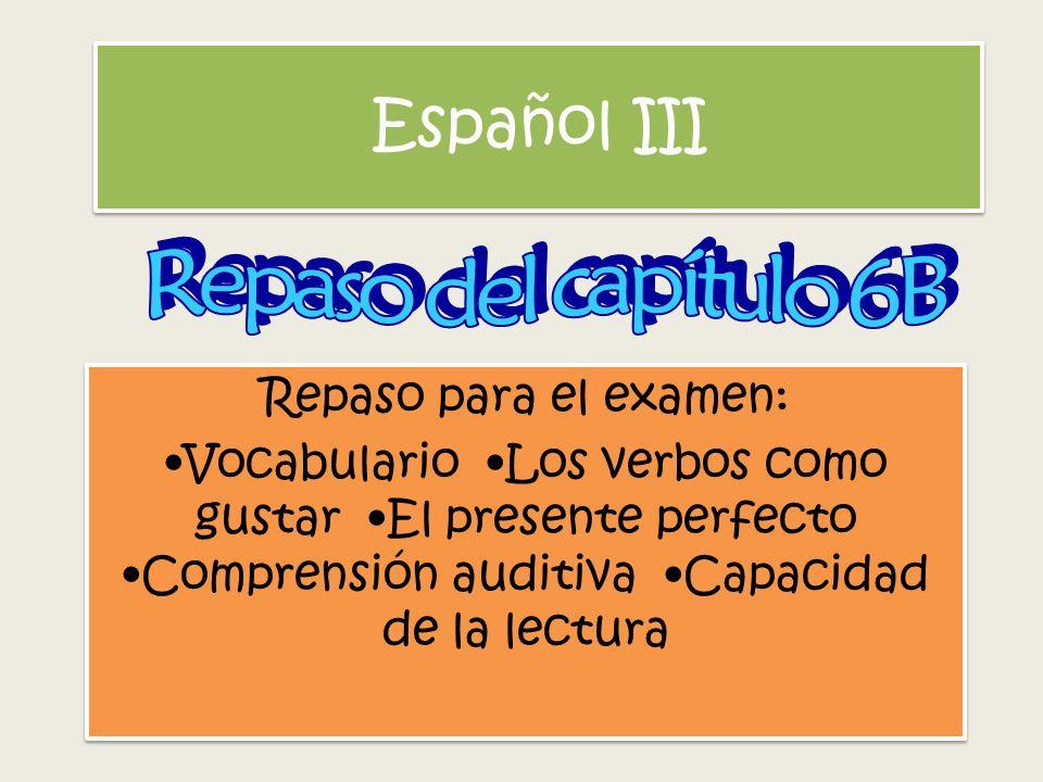 Español III Repaso para el examen: Vocabulario Los verbos como gustar El presente perfecto Comprensión auditiva Capacidad de la lectura Repaso para el