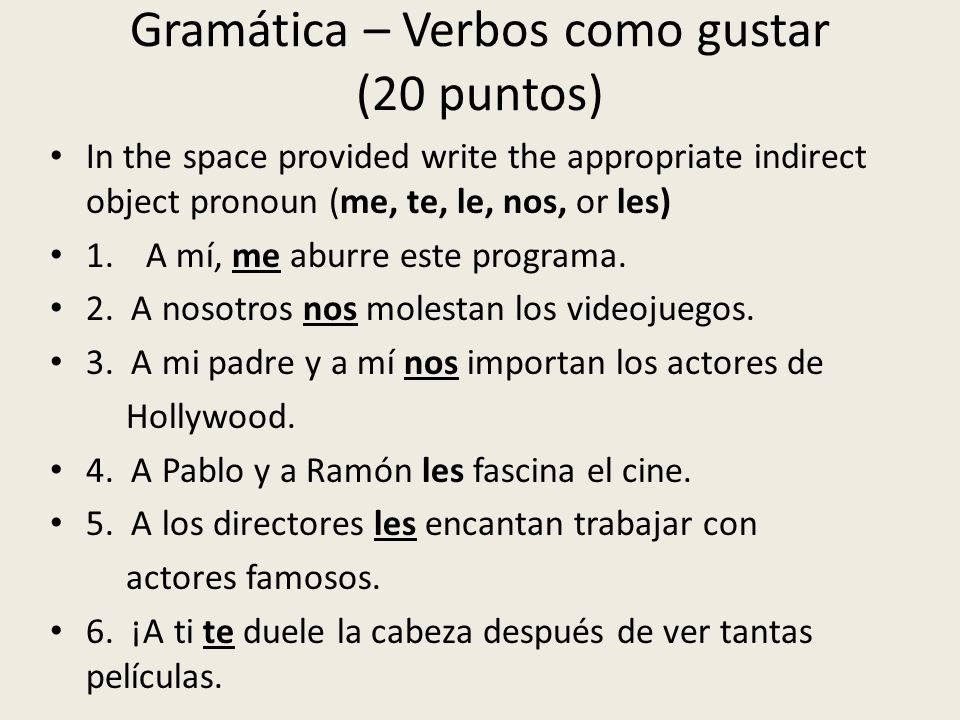 Gramática – Verbos como gustar (20 puntos) In the space provided write the appropriate indirect object pronoun (me, te, le, nos, or les) 1.A mí, me ab