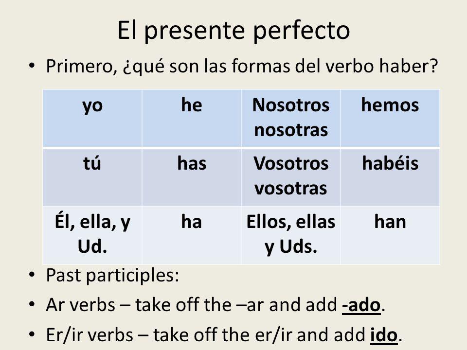 El presente perfecto Primero, ¿qué son las formas del verbo haber? Past participles: Ar verbs – take off the –ar and add -ado. Er/ir verbs – take off
