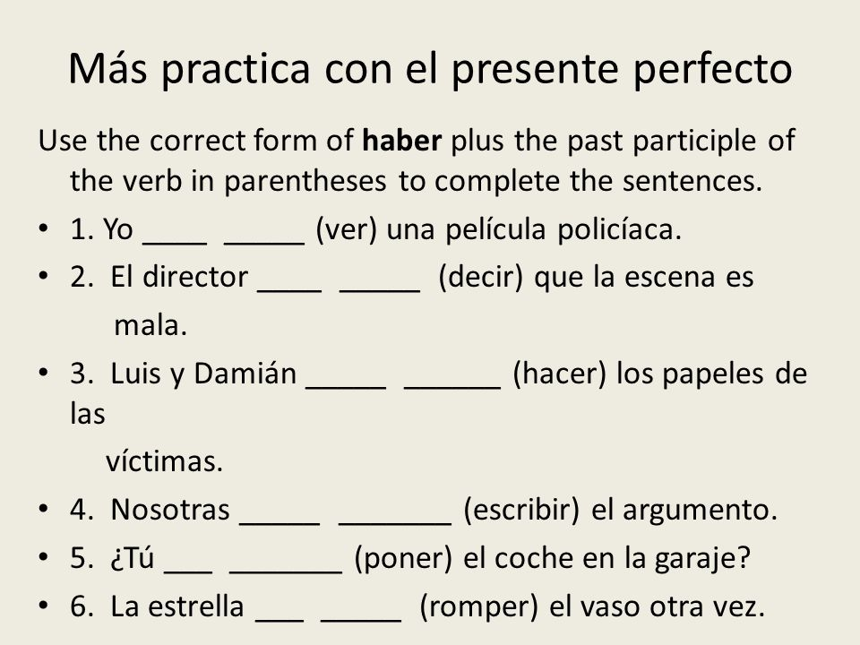 Más practica con el presente perfecto Use the correct form of haber plus the past participle of the verb in parentheses to complete the sentences. 1.