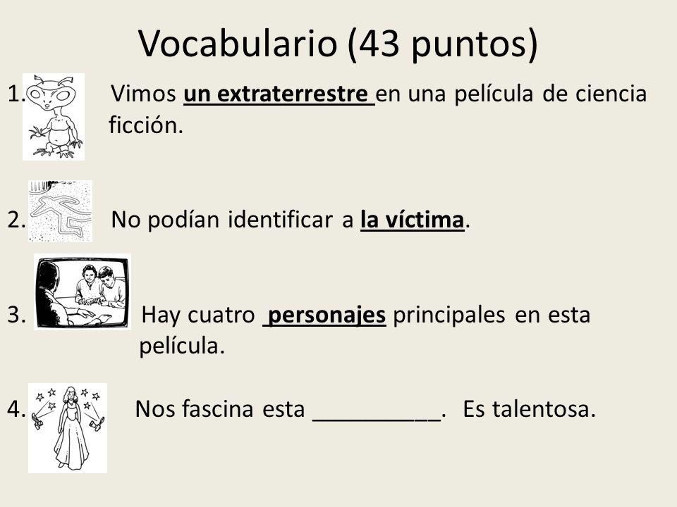 Vocabulario (43 puntos) 1. Vimos un extraterrestre en una película de ciencia ficción. 2. No podían identificar a la víctima. 3. Hay cuatro personajes