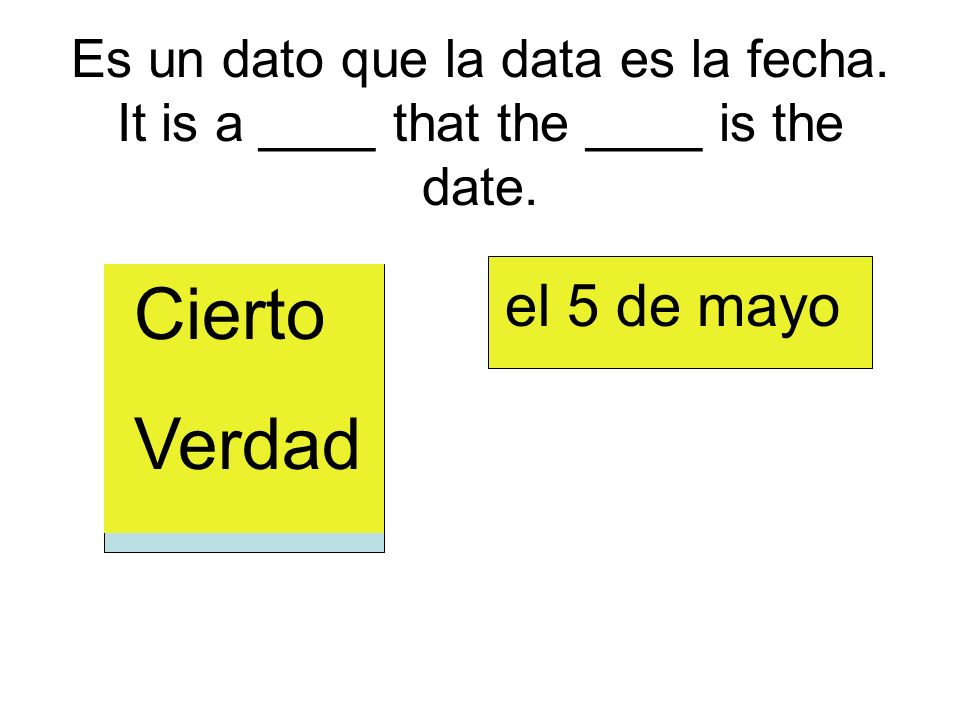 Es un dato que la data es la fecha. It is a ____ that the ____ is the date.